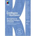 Die Intelligenz der Maschinen: Mit Koryphäen der Künstlichen Intelligenz im Gespräch: Innovationen, Chancen und Konsequenzen für die Zukunft der Gesellschaft